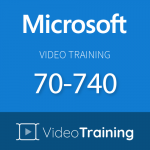 Video Training 70-740: Installation, Storage and Compute with Windows Server 2016